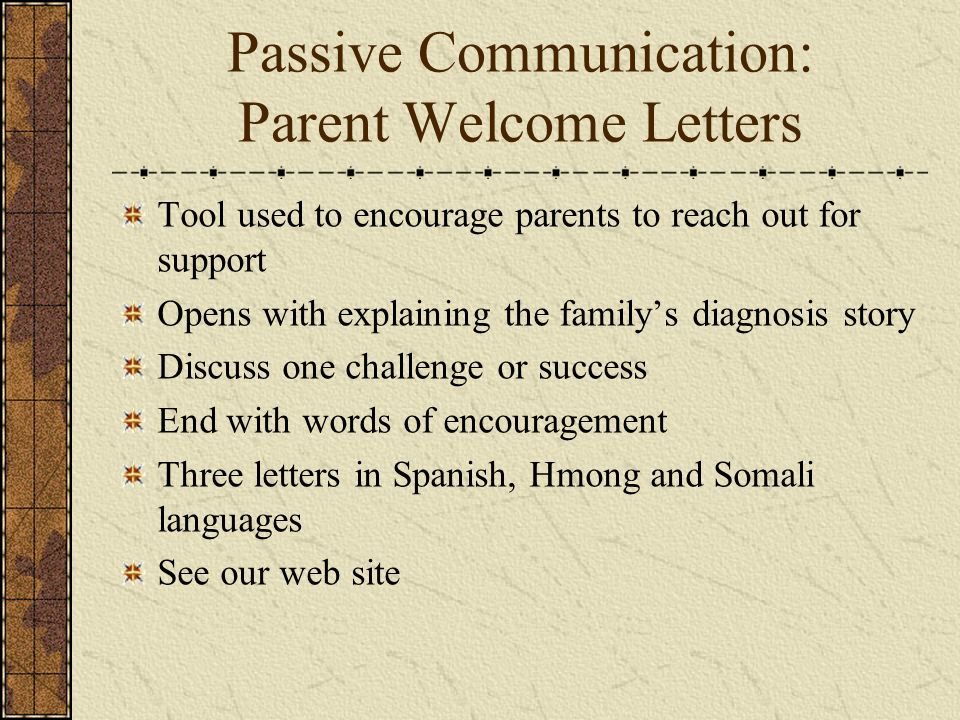 Passive Communication: Parent Welcome Letters Tool used to encourage parents to reach out for support Opens with explaining the familys diagnosis stor