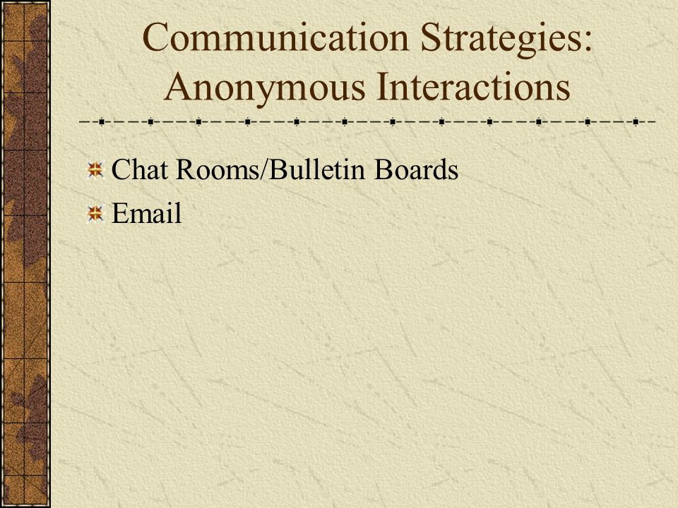 Communication Strategies: Anonymous Interactions Chat Rooms/Bulletin Boards Email