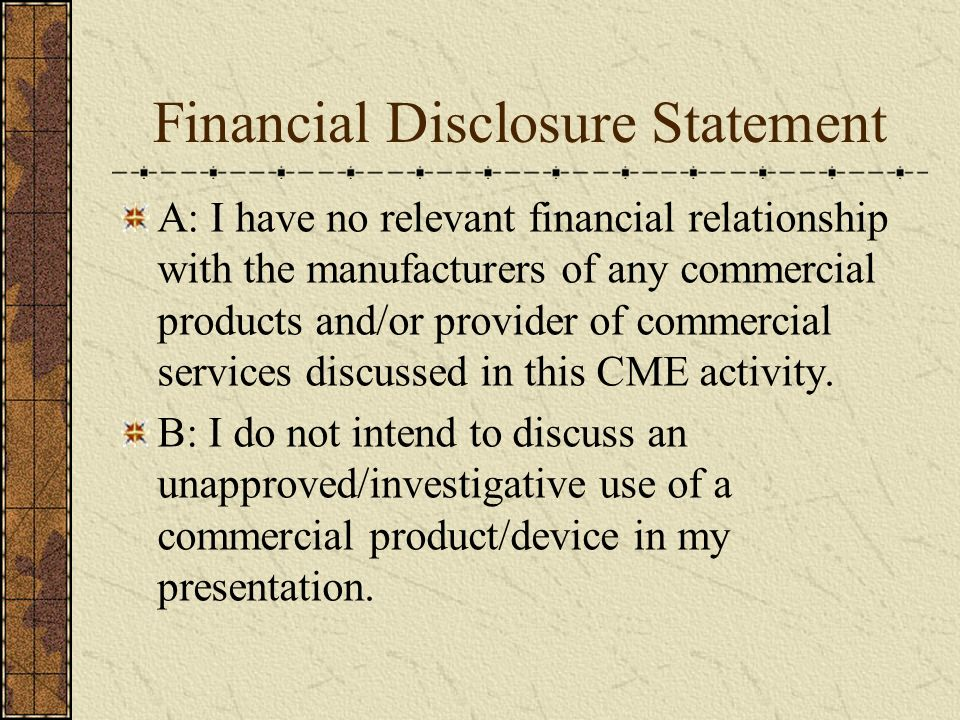 Financial Disclosure Statement A: I have no relevant financial relationship with the manufacturers of any commercial products and/or provider of commercial services discussed in this CME activity.