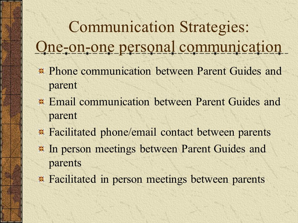 Communication Strategies: One-on-one personal communication Phone communication between Parent Guides and parent Email communication between Parent Gu