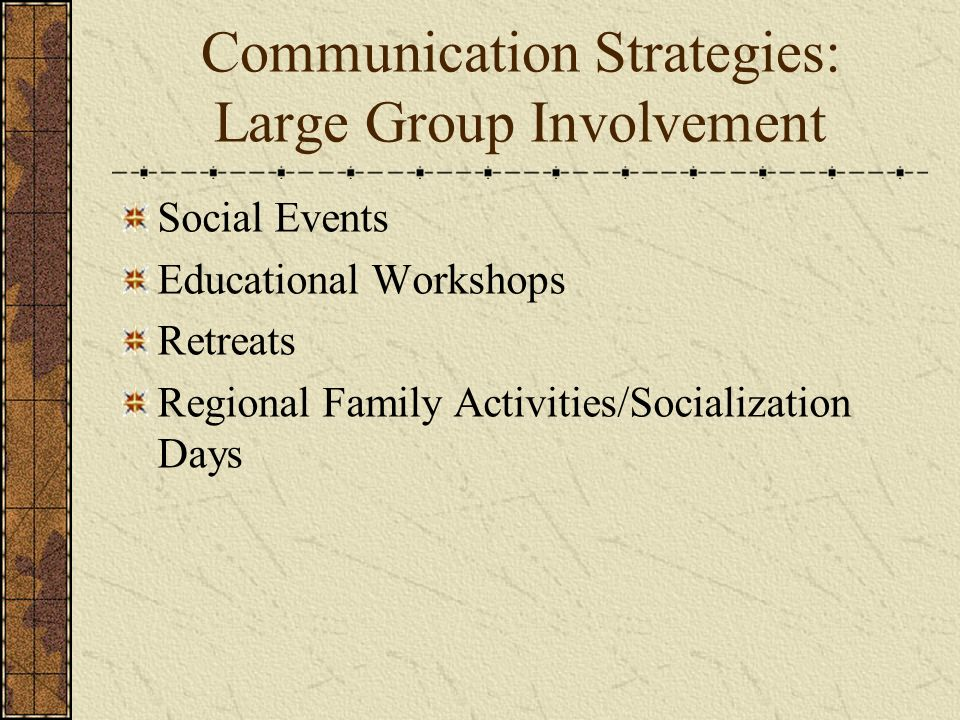 Communication Strategies: Large Group Involvement Social Events Educational Workshops Retreats Regional Family Activities/Socialization Days
