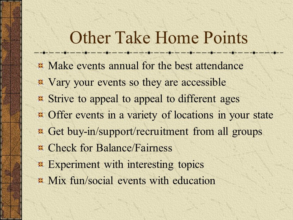 Other Take Home Points Make events annual for the best attendance Vary your events so they are accessible Strive to appeal to appeal to different ages Offer events in a variety of locations in your state Get buy-in/support/recruitment from all groups Check for Balance/Fairness Experiment with interesting topics Mix fun/social events with education