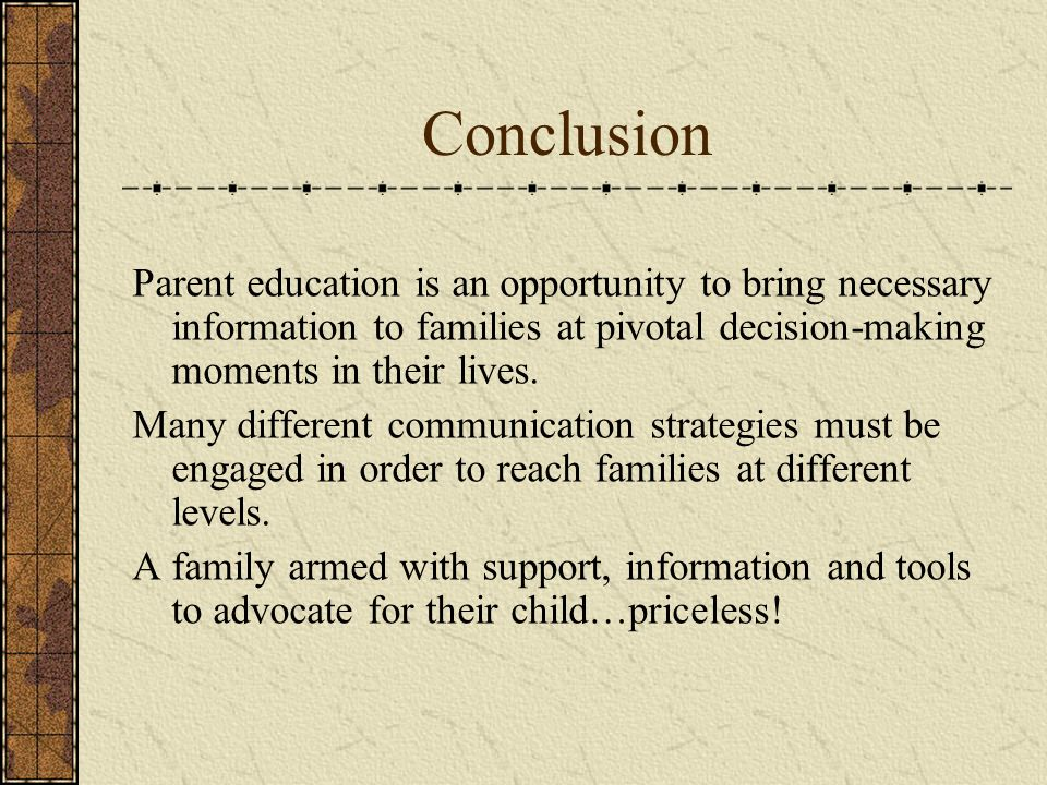 Conclusion Parent education is an opportunity to bring necessary information to families at pivotal decision-making moments in their lives. Many diffe