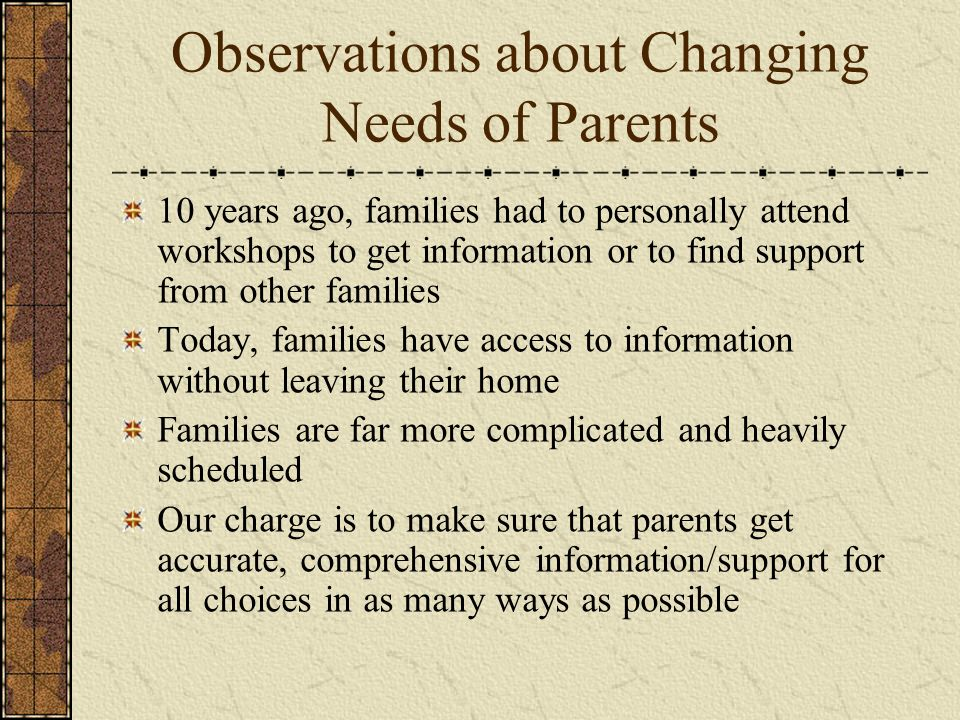 Observations about Changing Needs of Parents 10 years ago, families had to personally attend workshops to get information or to find support from other families Today, families have access to information without leaving their home Families are far more complicated and heavily scheduled Our charge is to make sure that parents get accurate, comprehensive information/support for all choices in as many ways as possible