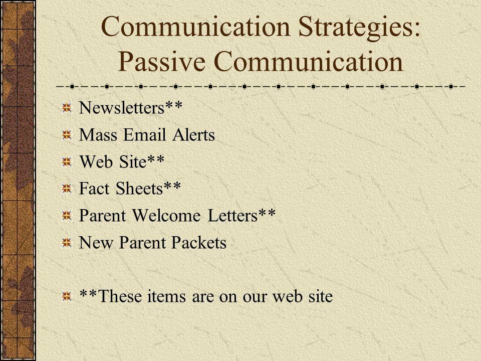 Communication Strategies: Passive Communication Newsletters** Mass Email Alerts Web Site** Fact Sheets** Parent Welcome Letters** New Parent Packets *