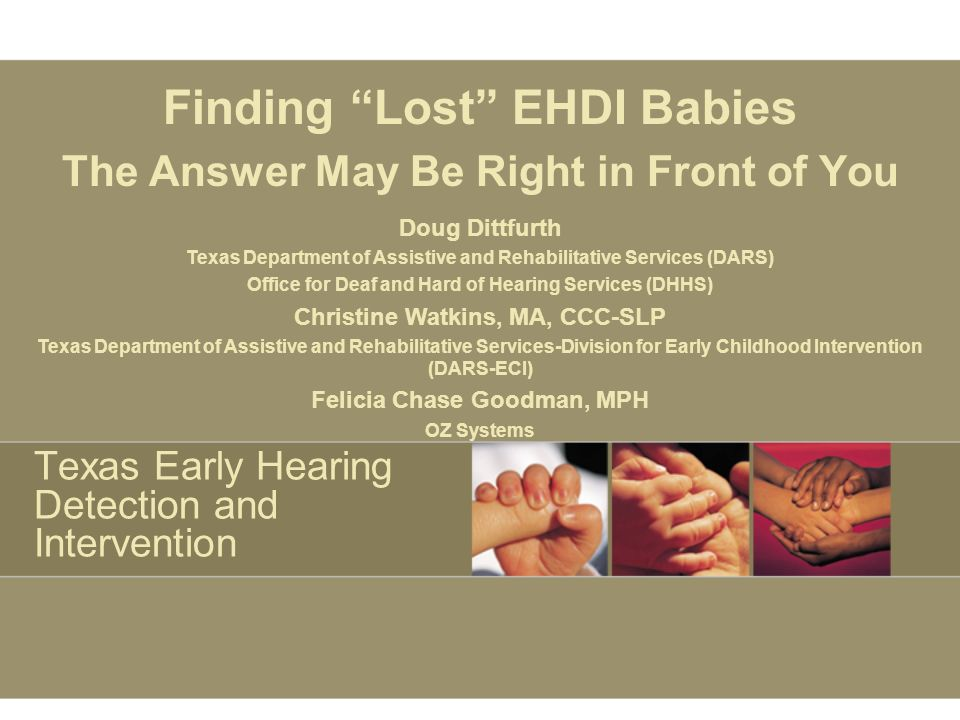 Texas Early Hearing Detection and Intervention Finding Lost EHDI Babies The Answer May Be Right in Front of You Doug Dittfurth Texas Department of Assistive and Rehabilitative Services (DARS) Office for Deaf and Hard of Hearing Services (DHHS) Christine Watkins, MA, CCC-SLP Texas Department of Assistive and Rehabilitative Services-Division for Early Childhood Intervention (DARS-ECI) Felicia Chase Goodman, MPH OZ Systems