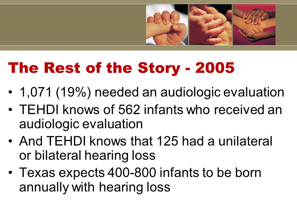 The Rest of the Story - 2005 1,071 (19%) needed an audiologic evaluation TEHDI knows of 562 infants who received an audiologic evaluation And TEHDI knows that 125 had a unilateral or bilateral hearing loss Texas expects 400-800 infants to be born annually with hearing loss
