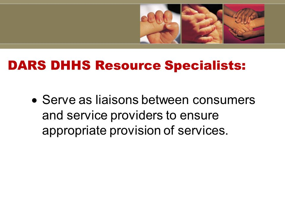 DARS DHHS Resource Specialists: Serve as liaisons between consumers and service providers to ensure appropriate provision of services.