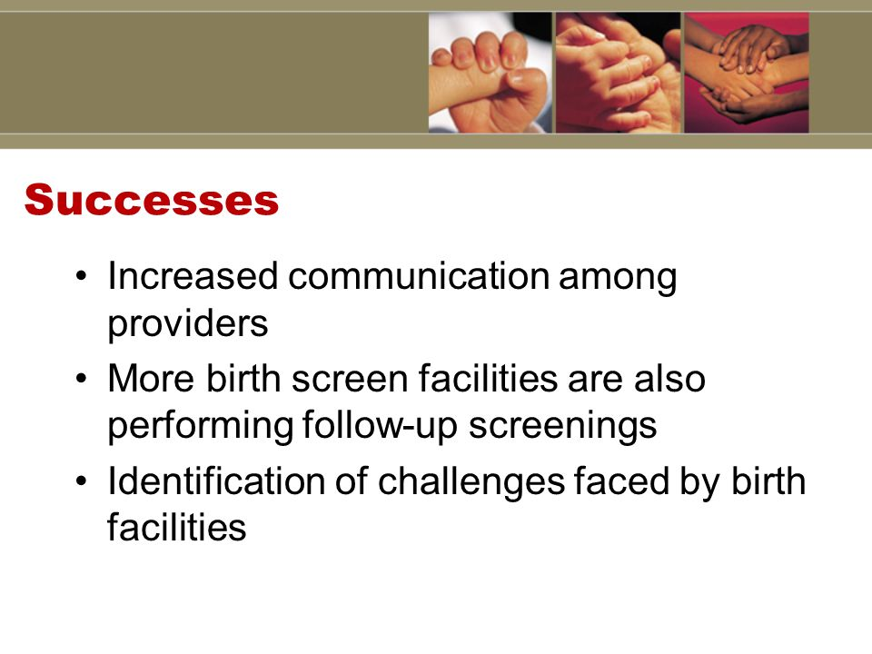 Successes Increased communication among providers More birth screen facilities are also performing follow-up screenings Identification of challenges faced by birth facilities