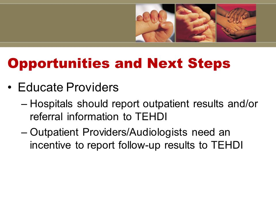 Opportunities and Next Steps Educate Providers –Hospitals should report outpatient results and/or referral information to TEHDI –Outpatient Providers/Audiologists need an incentive to report follow-up results to TEHDI