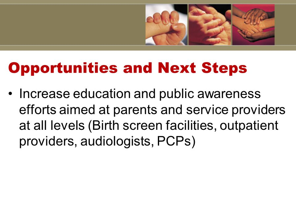Opportunities and Next Steps Increase education and public awareness efforts aimed at parents and service providers at all levels (Birth screen facilities, outpatient providers, audiologists, PCPs)