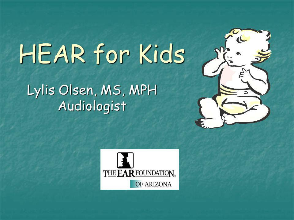 HEAR for Kids Lylis Olsen, MS, MPH Audiologist