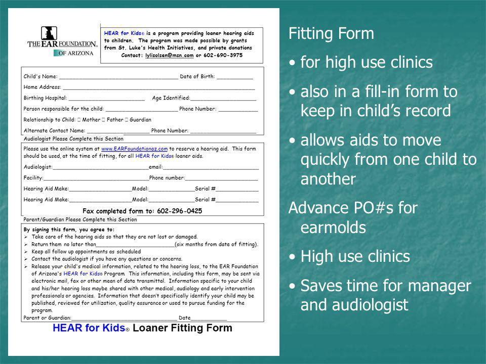 Fitting Form for high use clinics also in a fill-in form to keep in childs record allows aids to move quickly from one child to another Advance PO#s for earmolds High use clinics Saves time for manager and audiologist