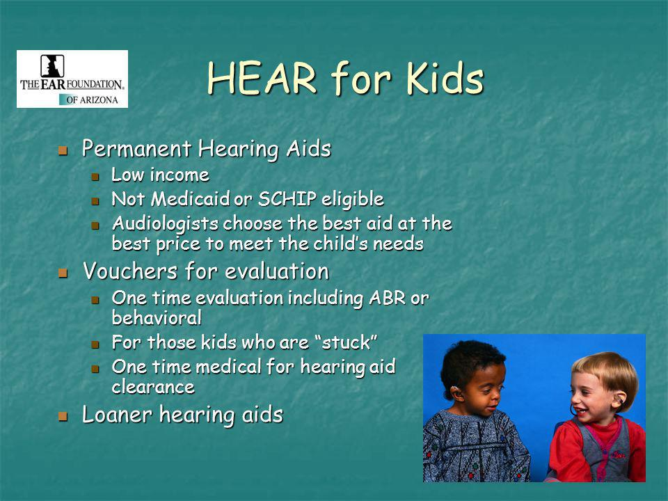 HEAR for Kids Permanent Hearing Aids Permanent Hearing Aids Low income Low income Not Medicaid or SCHIP eligible Not Medicaid or SCHIP eligible Audiologists choose the best aid at the best price to meet the childs needs Audiologists choose the best aid at the best price to meet the childs needs Vouchers for evaluation Vouchers for evaluation One time evaluation including ABR or behavioral One time evaluation including ABR or behavioral For those kids who are stuck For those kids who are stuck One time medical for hearing aid clearance One time medical for hearing aid clearance Loaner hearing aids Loaner hearing aids