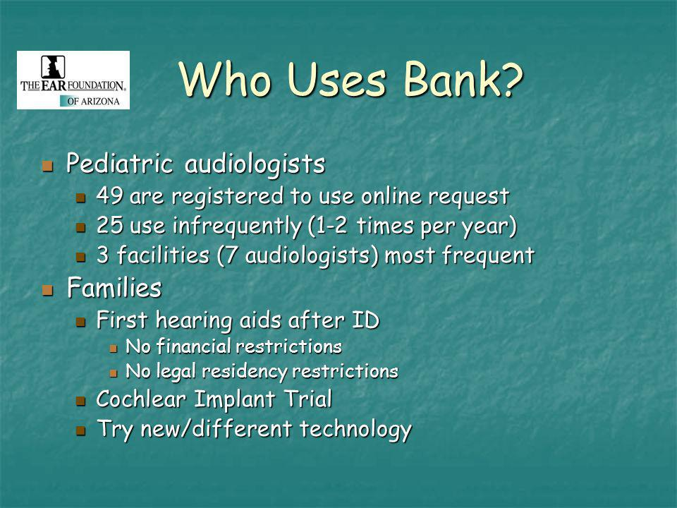 Who Uses Bank? Pediatric audiologists Pediatric audiologists 49 are registered to use online request 49 are registered to use online request 25 use in