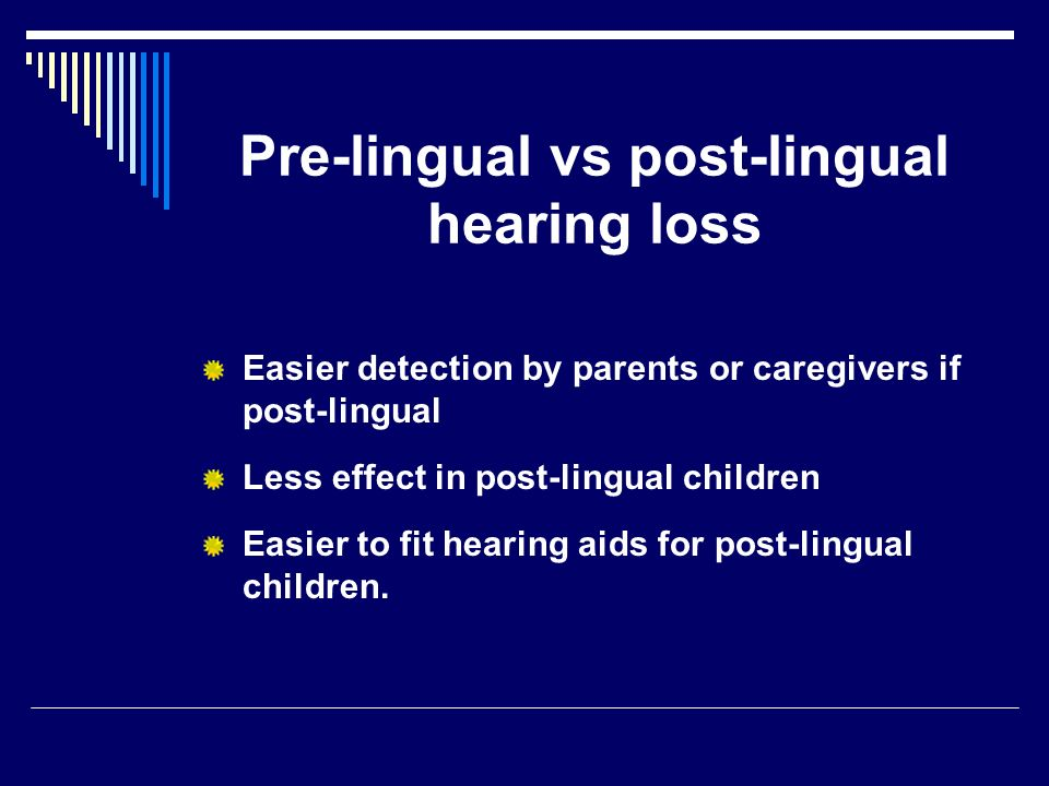 Pre-lingual vs post-lingual hearing loss Easier detection by parents or caregivers if post-lingual Less effect in post-lingual children Easier to fit hearing aids for post-lingual children.