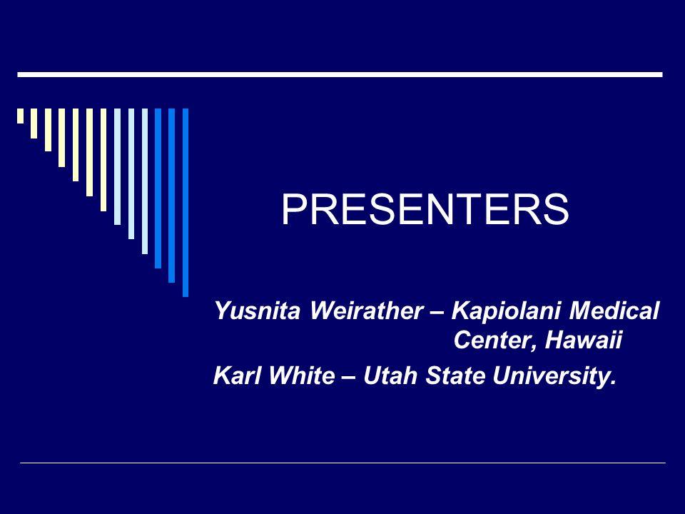 PRESENTERS Yusnita Weirather – Kapiolani Medical Center, Hawaii Karl White – Utah State University.