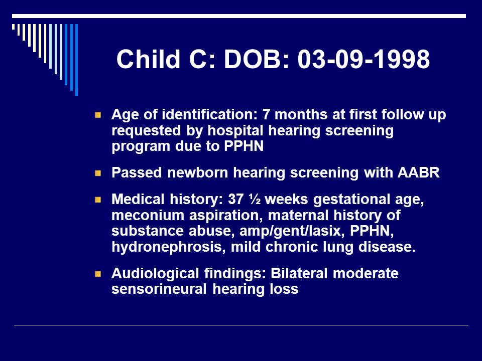 Child C: DOB: 03-09-1998 Age of identification: 7 months at first follow up requested by hospital hearing screening program due to PPHN Passed newborn hearing screening with AABR Medical history: 37 ½ weeks gestational age, meconium aspiration, maternal history of substance abuse, amp/gent/lasix, PPHN, hydronephrosis, mild chronic lung disease.