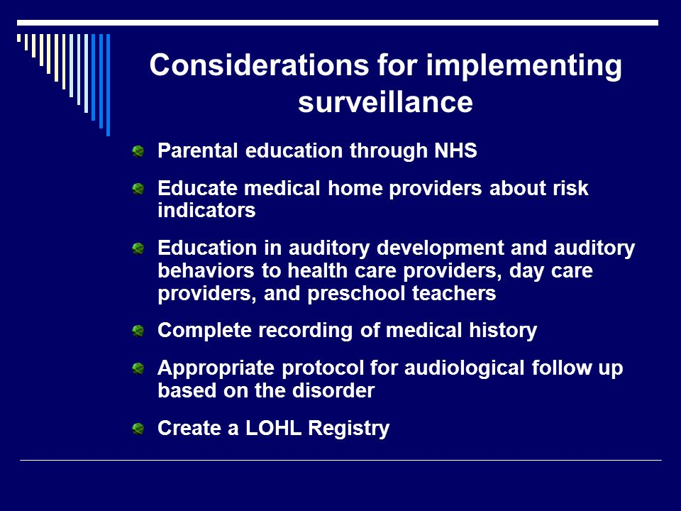 Considerations for implementing surveillance Parental education through NHS Educate medical home providers about risk indicators Education in auditory development and auditory behaviors to health care providers, day care providers, and preschool teachers Complete recording of medical history Appropriate protocol for audiological follow up based on the disorder Create a LOHL Registry