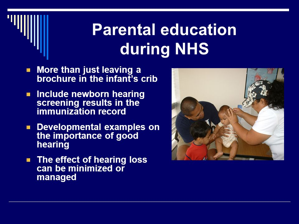 Parental education during NHS More than just leaving a brochure in the infants crib Include newborn hearing screening results in the immunization record Developmental examples on the importance of good hearing The effect of hearing loss can be minimized or managed