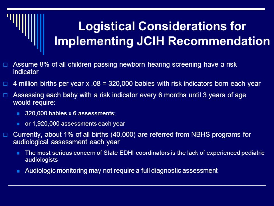 Logistical Considerations for Implementing JCIH Recommendation Assume 8% of all children passing newborn hearing screening have a risk indicator 4 million births per year x.08 = 320,000 babies with risk indicators born each year Assessing each baby with a risk indicator every 6 months until 3 years of age would require: 320,000 babies x 6 assessments; or 1,920,000 assessments each year Currently, about 1% of all births (40,000) are referred from NBHS programs for audiological assessment each year The most serious concern of State EDHI coordinators is the lack of experienced pediatric audiologists Audiologic monitoring may not require a full diagnostic assessment