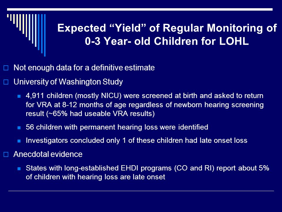 Expected Yield of Regular Monitoring of 0-3 Year- old Children for LOHL Not enough data for a definitive estimate University of Washington Study 4,911 children (mostly NICU) were screened at birth and asked to return for VRA at 8-12 months of age regardless of newborn hearing screening result (~65% had useable VRA results) 56 children with permanent hearing loss were identified Investigators concluded only 1 of these children had late onset loss Anecdotal evidence States with long-established EHDI programs (CO and RI) report about 5% of children with hearing loss are late onset