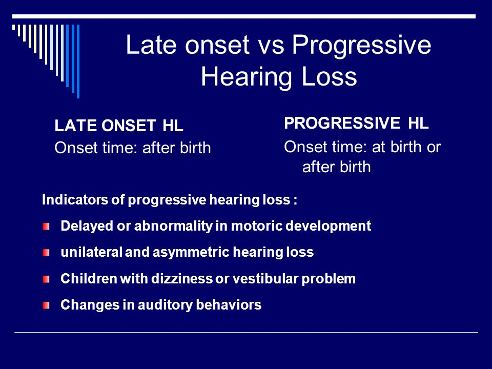 Late onset vs Progressive Hearing Loss LATE ONSET HL Onset time: after birth PROGRESSIVE HL Onset time: at birth or after birth Indicators of progressive hearing loss : Delayed or abnormality in motoric development unilateral and asymmetric hearing loss Children with dizziness or vestibular problem Changes in auditory behaviors