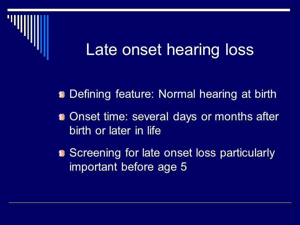 Late onset hearing loss Defining feature: Normal hearing at birth Onset time: several days or months after birth or later in life Screening for late onset loss particularly important before age 5