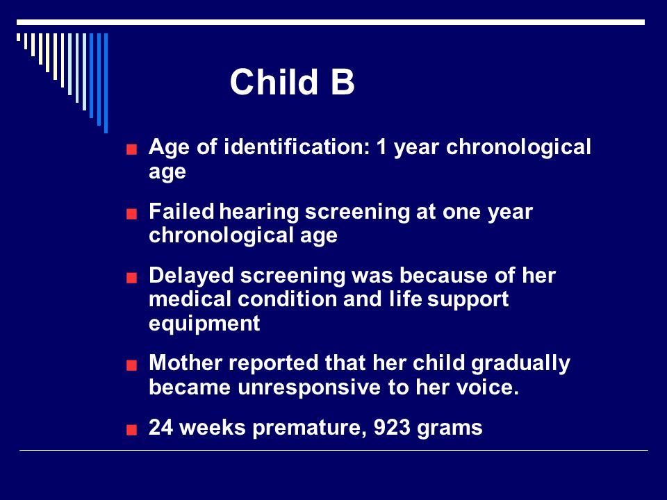 Child B Age of identification: 1 year chronological age Failed hearing screening at one year chronological age Delayed screening was because of her medical condition and life support equipment Mother reported that her child gradually became unresponsive to her voice.