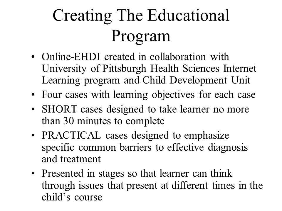 Creating The Educational Program Online-EHDI created in collaboration with University of Pittsburgh Health Sciences Internet Learning program and Child Development Unit Four cases with learning objectives for each case SHORT cases designed to take learner no more than 30 minutes to complete PRACTICAL cases designed to emphasize specific common barriers to effective diagnosis and treatment Presented in stages so that learner can think through issues that present at different times in the childs course