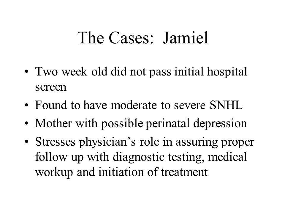 The Cases:Jamiel Two week old did not pass initial hospital screen Found to have moderate to severe SNHL Mother with possible perinatal depression Stresses physicians role in assuring proper follow up with diagnostic testing, medical workup and initiation of treatment