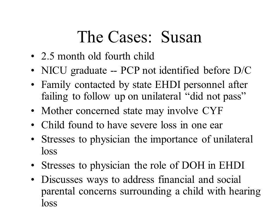 The Cases:Susan 2.5 month old fourth child NICU graduate -- PCP not identified before D/C Family contacted by state EHDI personnel after failing to follow up on unilateral did not pass Mother concerned state may involve CYF Child found to have severe loss in one ear Stresses to physician the importance of unilateral loss Stresses to physician the role of DOH in EHDI Discusses ways to address financial and social parental concerns surrounding a child with hearing loss