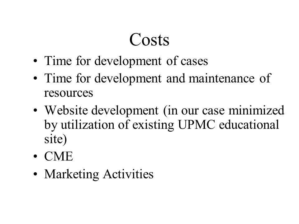 Costs Time for development of cases Time for development and maintenance of resources Website development (in our case minimized by utilization of existing UPMC educational site) CME Marketing Activities