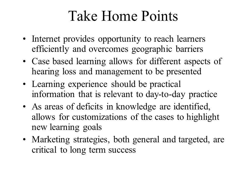 Take Home Points Internet provides opportunity to reach learners efficiently and overcomes geographic barriers Case based learning allows for different aspects of hearing loss and management to be presented Learning experience should be practical information that is relevant to day-to-day practice As areas of deficits in knowledge are identified, allows for customizations of the cases to highlight new learning goals Marketing strategies, both general and targeted, are critical to long term success