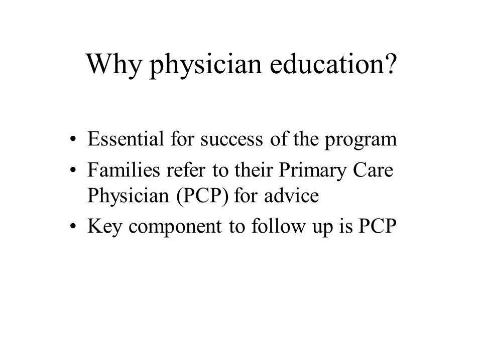 Why physician education? Essential for success of the program Families refer to their Primary Care Physician (PCP) for advice Key component to follow
