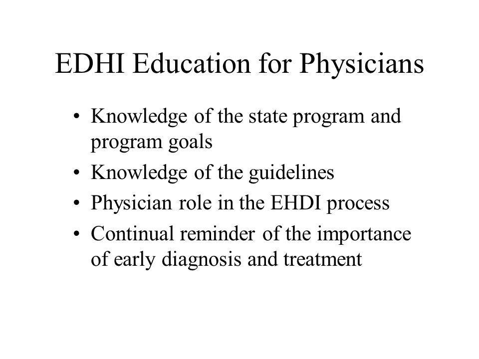 EDHI Education for Physicians Knowledge of the state program and program goals Knowledge of the guidelines Physician role in the EHDI process Continual reminder of the importance of early diagnosis and treatment