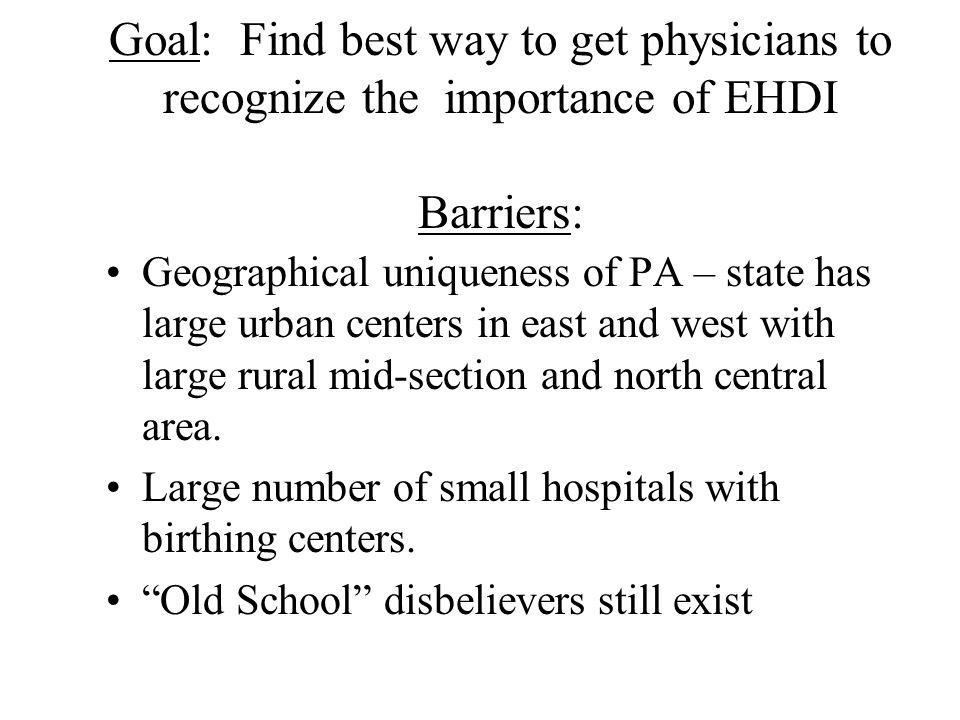 Goal: Find best way to get physicians to recognize the importance of EHDI Barriers: Geographical uniqueness of PA – state has large urban centers in e