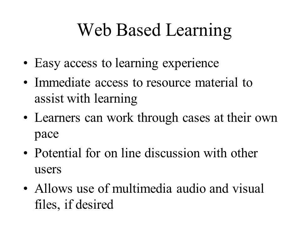 Web Based Learning Easy access to learning experience Immediate access to resource material to assist with learning Learners can work through cases at their own pace Potential for on line discussion with other users Allows use of multimedia audio and visual files, if desired
