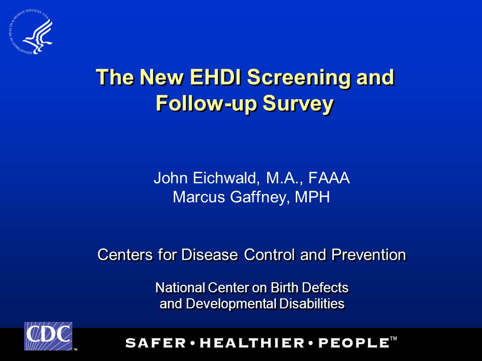 TM Centers for Disease Control and Prevention National Center on Birth Defects and Developmental Disabilities Centers for Disease Control and Prevention National Center on Birth Defects and Developmental Disabilities The New EHDI Screening and Follow-up Survey John Eichwald, M.A., FAAA Marcus Gaffney, MPH