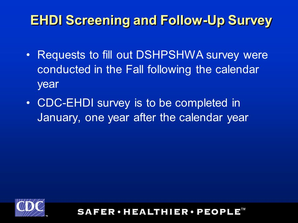 TM Requests to fill out DSHPSHWA survey were conducted in the Fall following the calendar year CDC-EHDI survey is to be completed in January, one year after the calendar year EHDI Screening and Follow-Up Survey