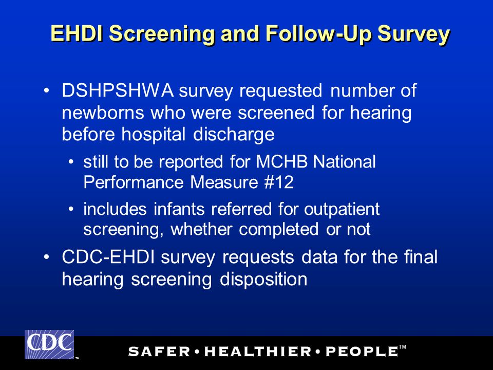 TM DSHPSHWA survey requested number of newborns who were screened for hearing before hospital discharge still to be reported for MCHB National Performance Measure #12 includes infants referred for outpatient screening, whether completed or not CDC-EHDI survey requests data for the final hearing screening disposition EHDI Screening and Follow-Up Survey
