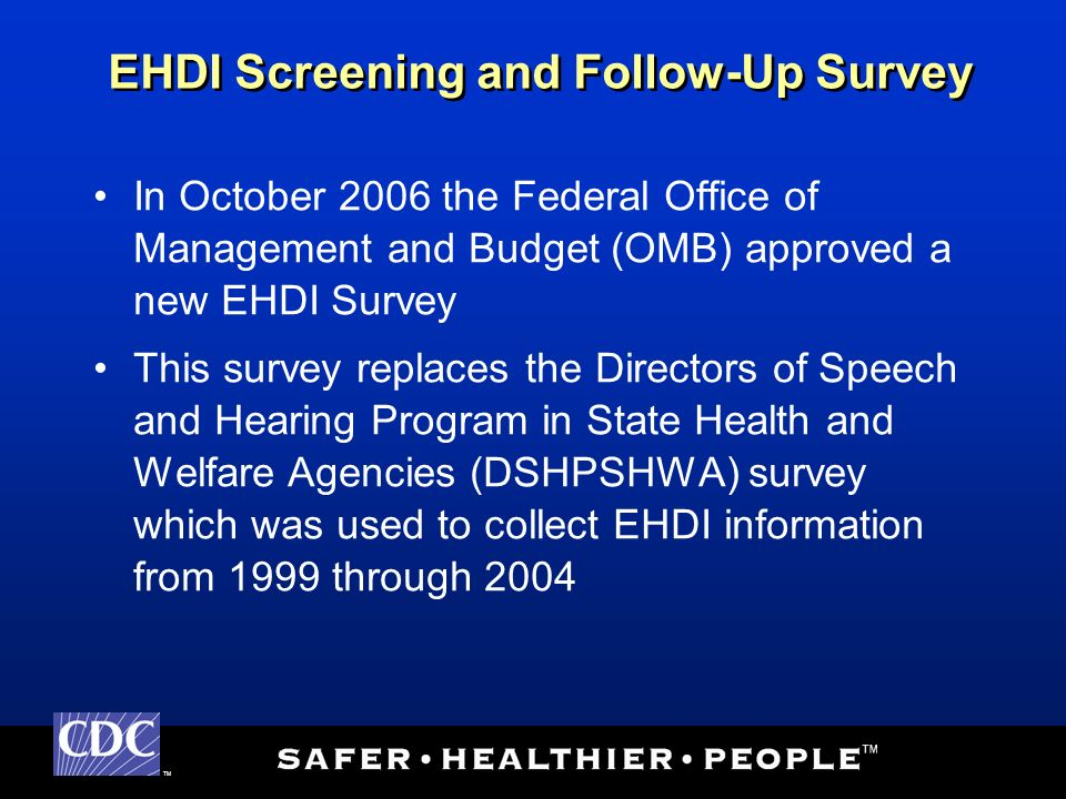 TM In October 2006 the Federal Office of Management and Budget (OMB) approved a new EHDI Survey This survey replaces the Directors of Speech and Hearing Program in State Health and Welfare Agencies (DSHPSHWA) survey which was used to collect EHDI information from 1999 through 2004 EHDI Screening and Follow-Up Survey