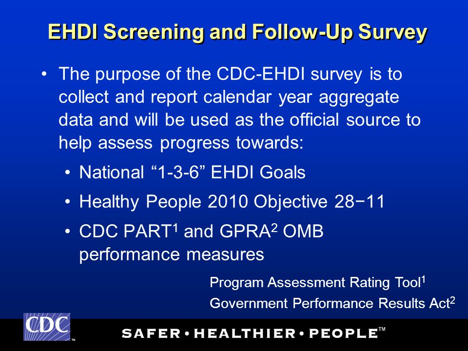 TM The purpose of the CDC-EHDI survey is to collect and report calendar year aggregate data and will be used as the official source to help assess progress towards: National 1-3-6 EHDI Goals Healthy People 2010 Objective 2811 CDC PART 1 and GPRA 2 OMB performance measures EHDI Screening and Follow-Up Survey Program Assessment Rating Tool 1 Government Performance Results Act 2
