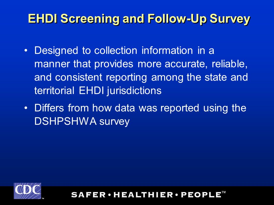 TM Designed to collection information in a manner that provides more accurate, reliable, and consistent reporting among the state and territorial EHDI jurisdictions Differs from how data was reported using the DSHPSHWA survey EHDI Screening and Follow-Up Survey