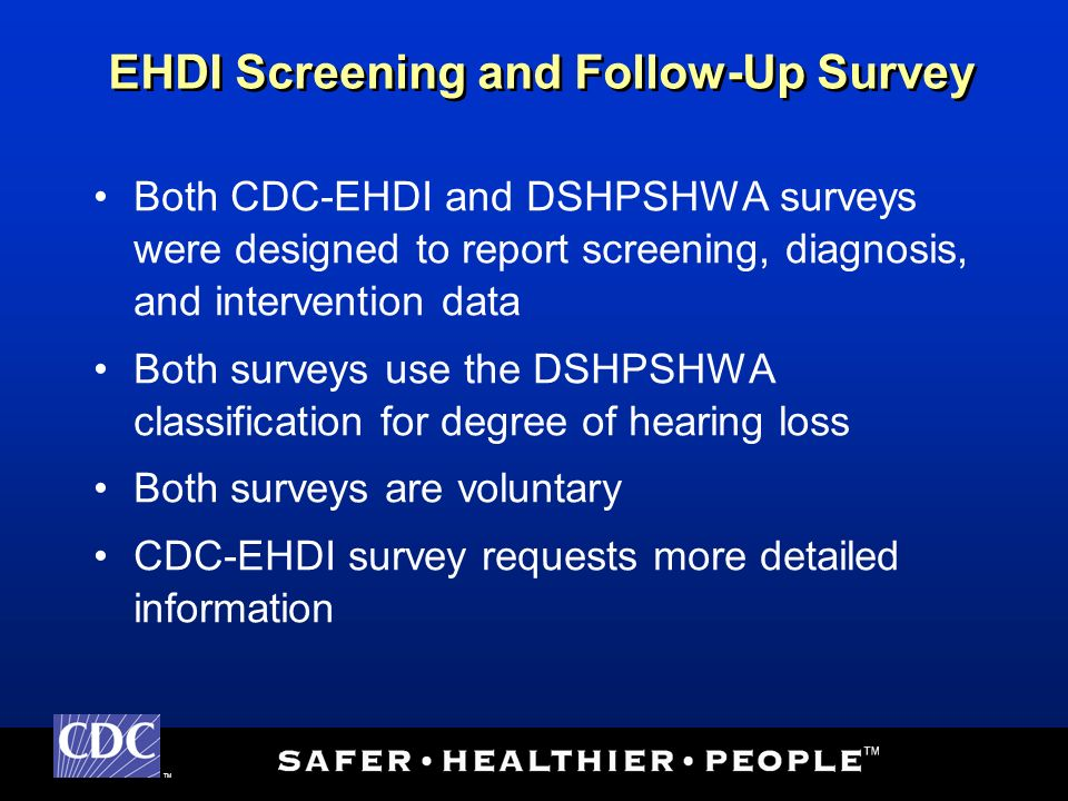 TM Both CDC-EHDI and DSHPSHWA surveys were designed to report screening, diagnosis, and intervention data Both surveys use the DSHPSHWA classification for degree of hearing loss Both surveys are voluntary CDC-EHDI survey requests more detailed information EHDI Screening and Follow-Up Survey