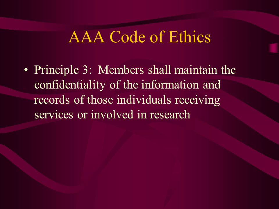 AAA Code of Ethics Principle 3: Members shall maintain the confidentiality of the information and records of those individuals receiving services or i