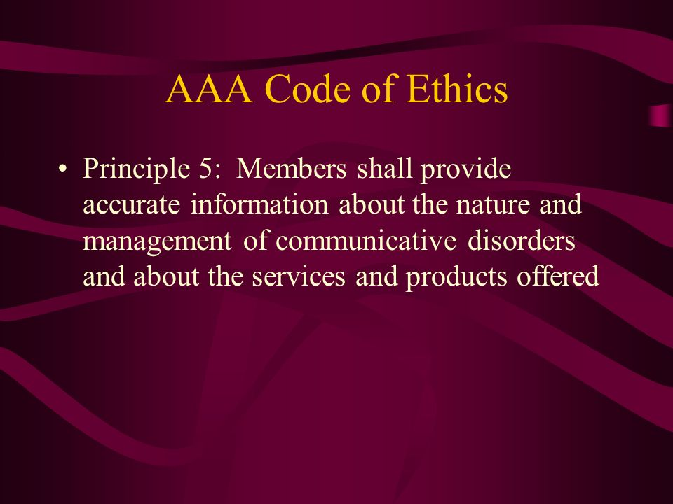 AAA Code of Ethics Principle 5: Members shall provide accurate information about the nature and management of communicative disorders and about the se