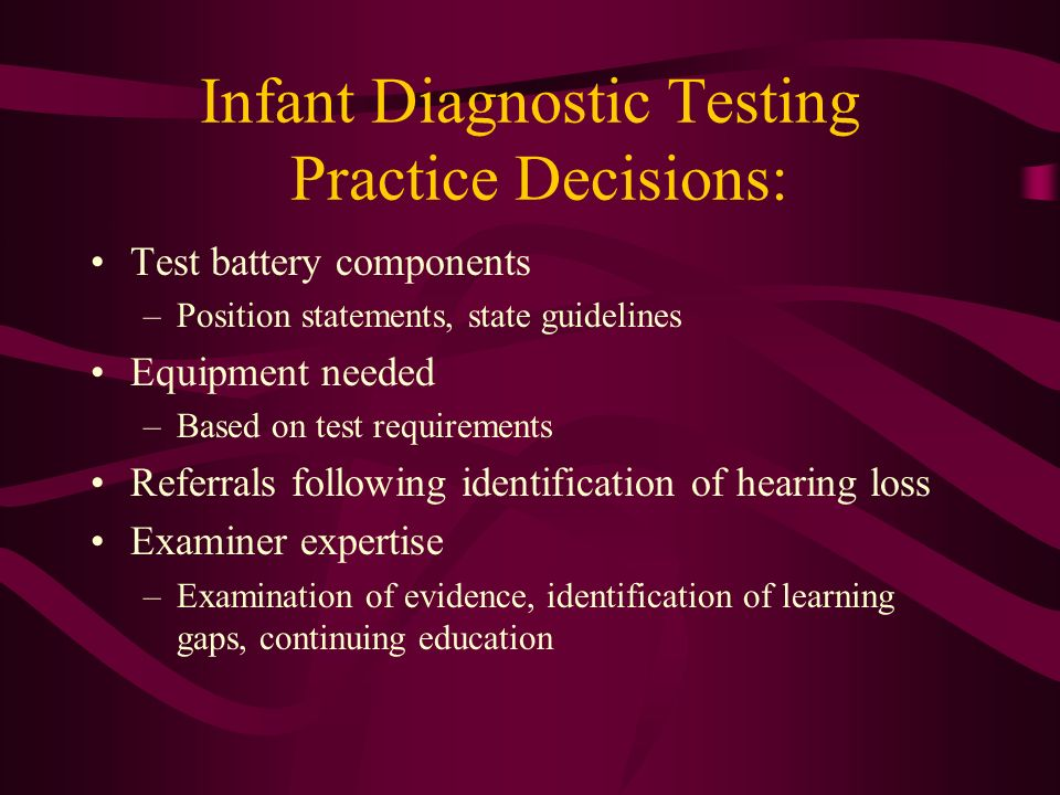 Infant Diagnostic Testing Practice Decisions: Test battery components –Position statements, state guidelines Equipment needed –Based on test requireme