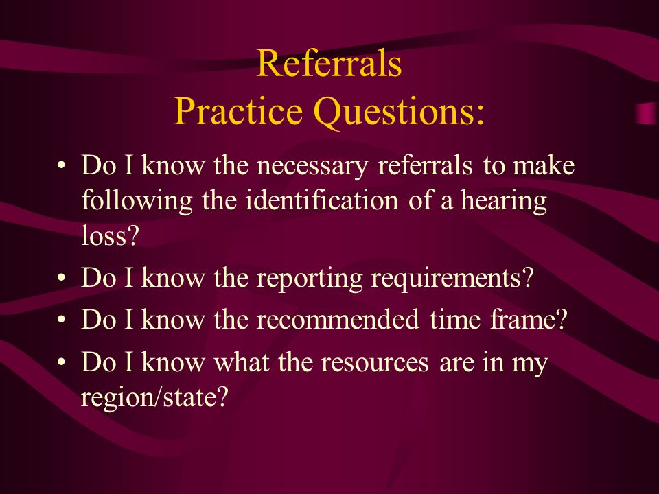 Referrals Practice Questions: Do I know the necessary referrals to make following the identification of a hearing loss? Do I know the reporting requir