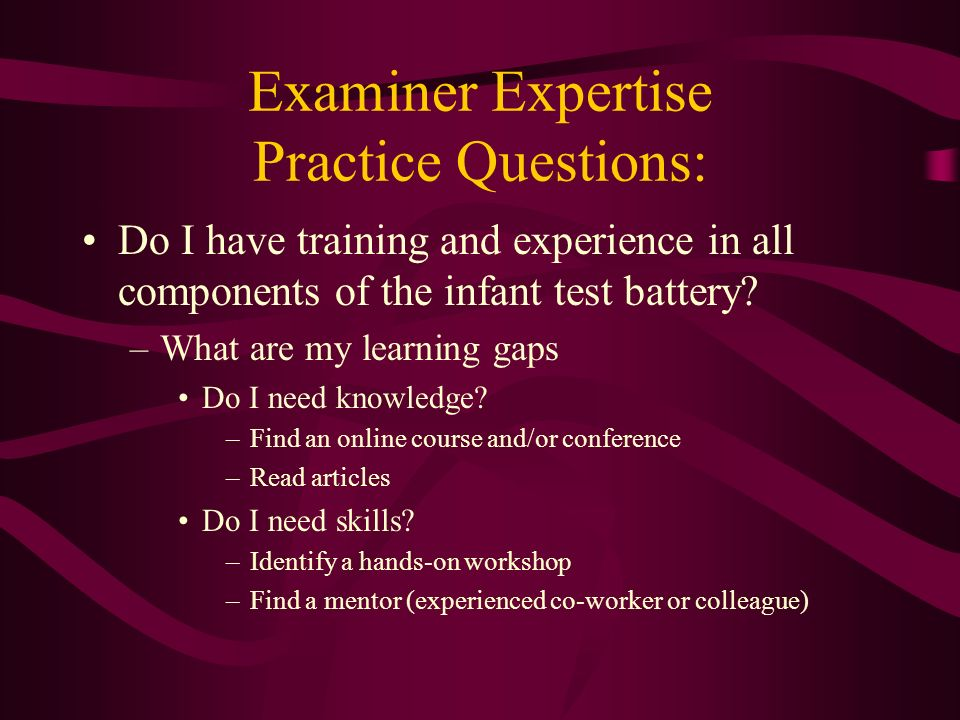 Examiner Expertise Practice Questions: Do I have training and experience in all components of the infant test battery? –What are my learning gaps Do I